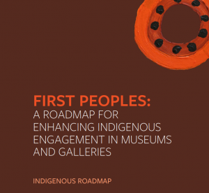 First Peoples: A Roadmap for Enhancing Indigenous Engagement in Museums and Galleries