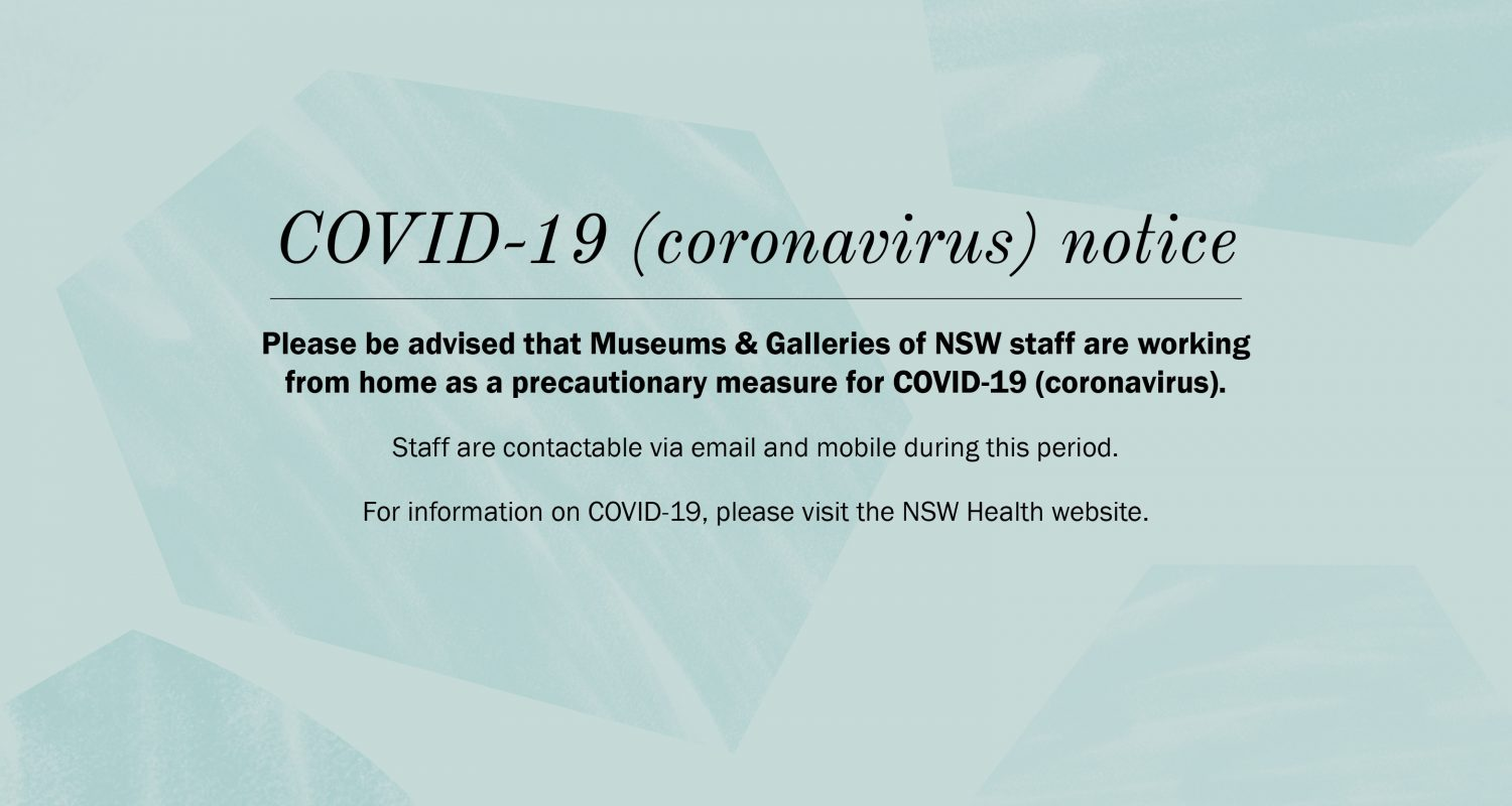 COVID-19 (Coronavirus) Notice - Please be advised that Museums & Galleries of NSW staff are working from home as a precautionary measure for COVID-19 (coronavirus). Staff are contactable via email and mobile during this period.